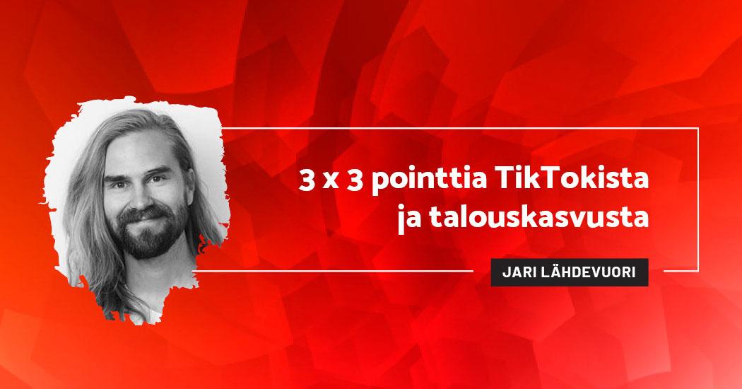 3 x 3 pointtia TikTokista ja talouskasvusta - Jari Lähdevuori