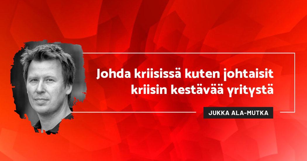 Johda kriisissä kuten johtaisit kriisin kestävää yritystä - Jukka Ala-Mutka