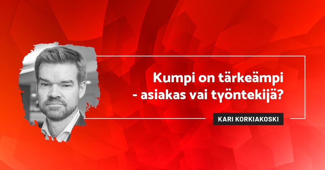Kumpi on tärkeämpi - asiakas vai työntekijä? - Kari Korkiakoski