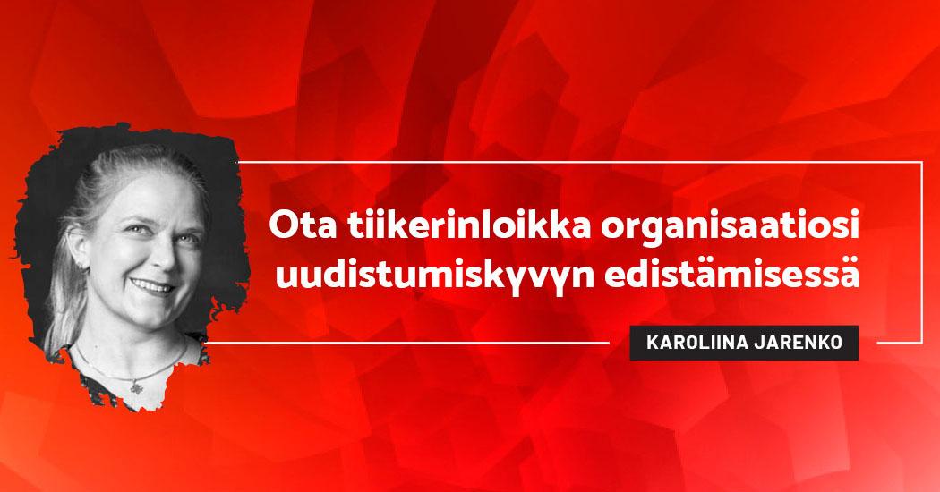 Ota tiikerinloikka organisaatiosi uudistumiskyvyn edistämisessä - Karoliina Jarenko