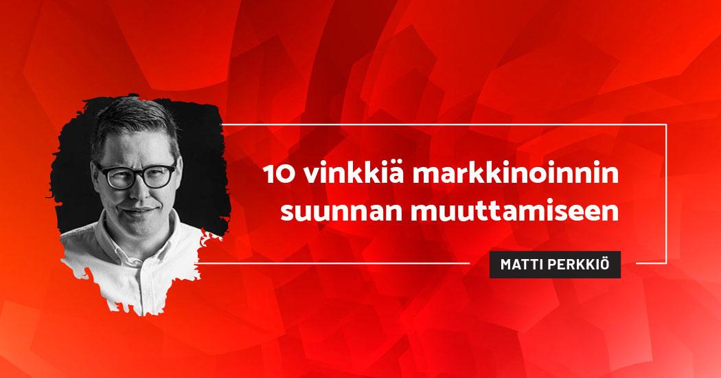10 vinkkiä markkinoinnin suunnan muuttamiseen - Matti Perkkiö
