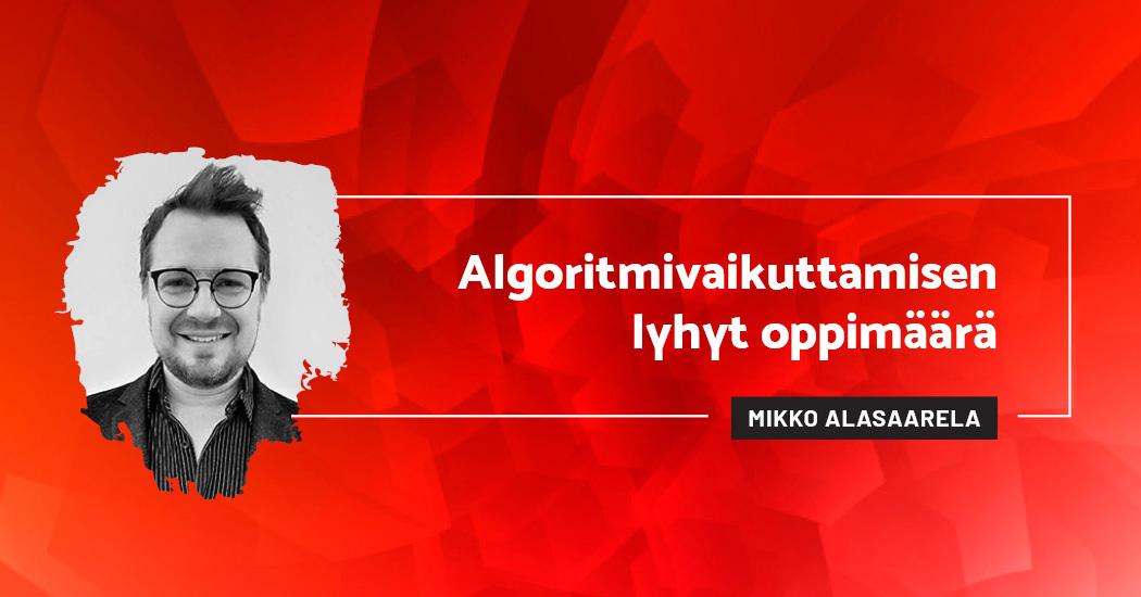 Algoritmivaikuttamisen lyhyt oppimäärä - Mikko Alasaarela